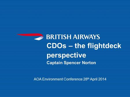 CDOs – the flightdeck perspective Captain Spencer Norton AOA Environment Conference 28 th April 2014.