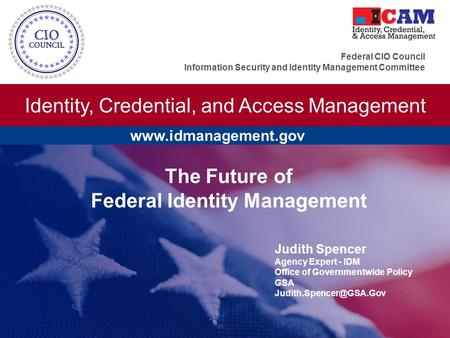 Identity, Credential, and Access Management Federal CIO Council Information Security and Identity Management Committee The Future of Federal Identity Management.
