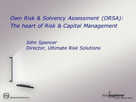 Own Risk & Solvency Assessment (ORSA): The heart of Risk & Capital Management John Spencer Director, Ultimate Risk Solutions.