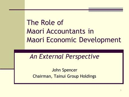 1 The Role of Maori Accountants in Maori Economic Development An External Perspective John Spencer Chairman, Tainui Group Holdings.