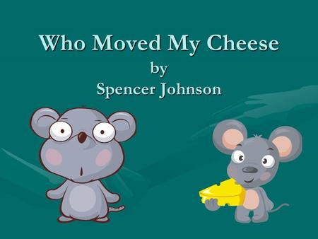 Who Moved My Cheese by Spencer Johnson. Strategy for Change Sniff & Scurry Did not hang onto old waysDid not hang onto old ways Reacted quicklyReacted.