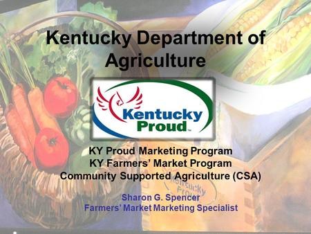 Kentucky Department of Agriculture KY Proud Marketing Program KY Farmers' Market Program Community Supported Agriculture (CSA) Sharon G. Spencer Farmers'