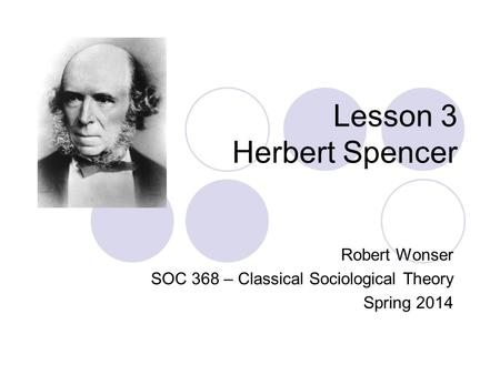 Lesson 3 Herbert Spencer Robert Wonser SOC 368 – Classical Sociological Theory Spring 2014.
