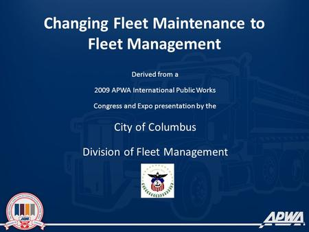 Changing Fleet Maintenance to Fleet Management Derived from a 2009 APWA International Public Works Congress and Expo presentation by the City of Columbus.