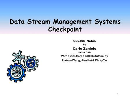 1 Data Stream Management Systems Checkpoint CS240B Notes by Carlo Zaniolo UCLA CSD With slides from a KDD04 tutorial by Haixun Wang, Jian Pei & Philip.