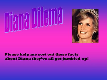 Please help me sort out these facts about Diana they've all got jumbled up!