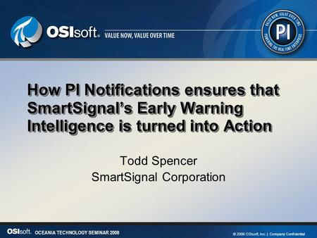 1 OCEANIA TECHNOLOGY SEMINAR 2008 © 2008 OSIsoft, Inc. | Company Confidential OCEANIA TECHNOLOGY SEMINAR 2008 How PI Notifications ensures that SmartSignal's.