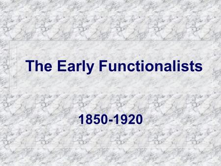 The Early Functionalists 1850-1920. Functionalism The analysis of society as a system composed of parts that affect each other and the system as a whole.