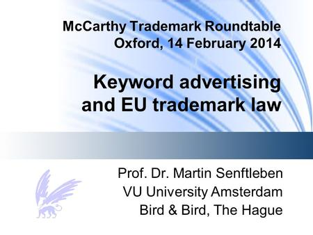 McCarthy Trademark Roundtable Oxford, 14 February 2014 Keyword advertising and EU trademark law Prof. Dr. Martin Senftleben VU University Amsterdam Bird.