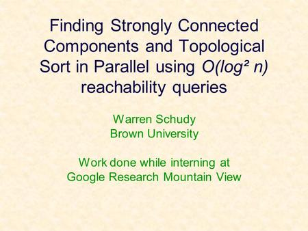 Finding Strongly Connected Components and Topological Sort in Parallel using O(log² n) reachability queries Warren Schudy Brown University Work done while.