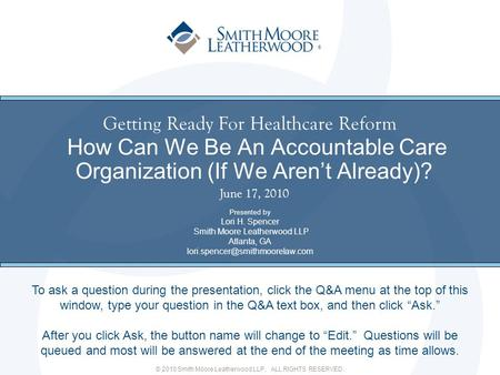 © 2010 Smith Moore Leatherwood LLP. ALL RIGHTS RESERVED. ® Getting Ready For Healthcare Reform How Can We Be An Accountable Care Organization (If We Aren't.