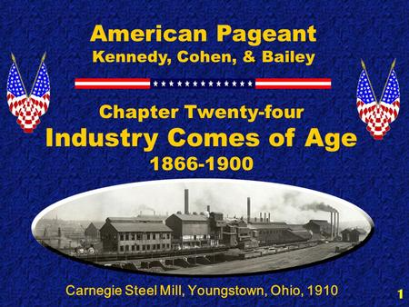 1 Chapter Twenty-four Industry Comes of Age 1866-1900 American Pageant Kennedy, Cohen, & Bailey Carnegie Steel Mill, Youngstown, Ohio, 1910.