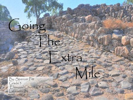 Going The Extra Mile By :Spencer Pitt Grade 3 Elmwood Church Of Christ Lafayette,IN By :Spencer Pitt Grade 3 Elmwood Church Of Christ Lafayette,IN.