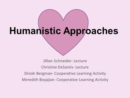 Humanistic Approaches Jillian Schneider- Lecture Christine DeSantis- Lecture Shirah Bergman- Cooperative Learning Activity Meredith Boyajian- Cooperative.