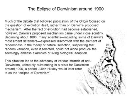 Much of the debate that followed publication of the Origin focused on the question of evolution itself, rather than on Darwin's proposed mechanism. After.