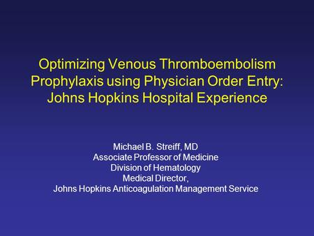 Optimizing Venous Thromboembolism Prophylaxis using Physician Order Entry: Johns Hopkins Hospital Experience Michael B. Streiff, MD Associate Professor.