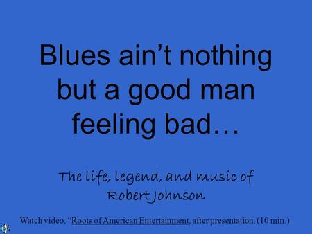 "Blues ain't nothing but a good man feeling bad… The life, legend, and music of Robert Johnson Watch video, ""Roots of American Entertainment, after presentation."