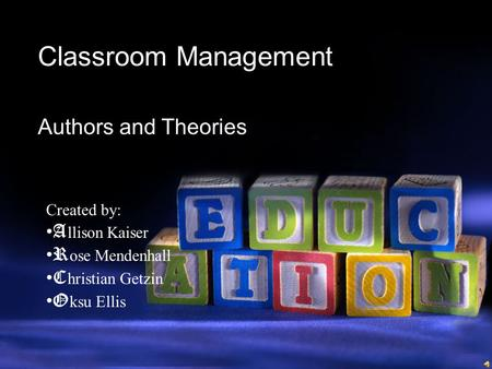Classroom Management Authors and Theories Created by: A llison Kaiser R ose Mendenhall C hristian Getzin O ksu Ellis.