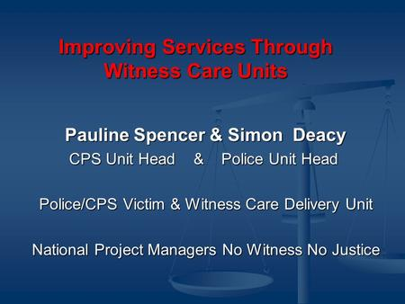 Improving Services Through Witness Care Units Pauline Spencer & Simon Deacy CPS Unit Head & Police Unit Head CPS Unit Head & Police Unit Head Police/CPS.