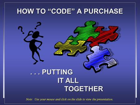 "HOW TO ""CODE"" A PURCHASE... PUTTING IT ALL TOGETHER Note: Use your mouse and click on the slide to view the presentation."