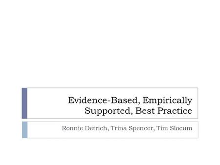 Evidence-Based, Empirically Supported, Best Practice Ronnie Detrich, Trina Spencer, Tim Slocum.