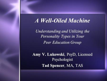A Well-Oiled Machine Understanding and Utilizing the Personality Types in Your Peer Education Group Amy V. Lukowski, PsyD, Licensed Psychologist Tad Spencer,