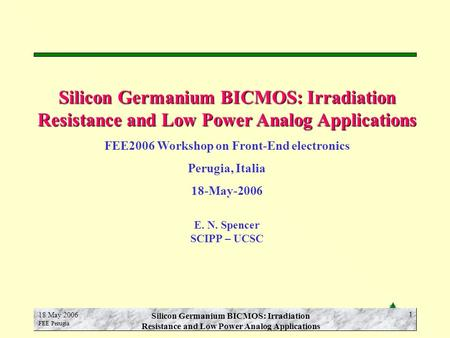 E.N. Spencer SCIPP-UCSC 18 May 2006 FEE Perugia Silicon Germanium BICMOS: Irradiation Resistance and Low Power Analog Applications 1 FEE2006 Workshop on.