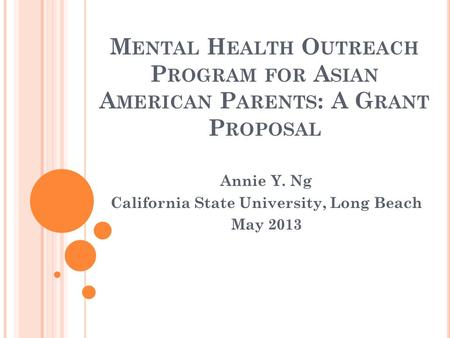 M ENTAL H EALTH O UTREACH P ROGRAM FOR A SIAN A MERICAN P ARENTS : A G RANT P ROPOSAL Annie Y. Ng California State University, Long Beach May 2013.