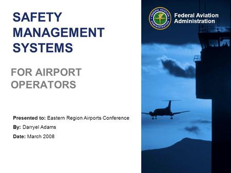 Presented to: Eastern Region Airports Conference By: Darryel Adams Date: March 2008 Federal Aviation Administration SAFETY MANAGEMENT SYSTEMS FOR AIRPORT.