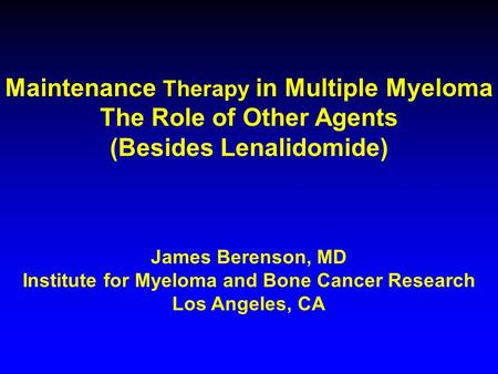 Maintenance Therapy in Multiple Myeloma The Role of Other Agents (Besides Lenalidomide) James Berenson, MD Institute for Myeloma and Bone Cancer Research.