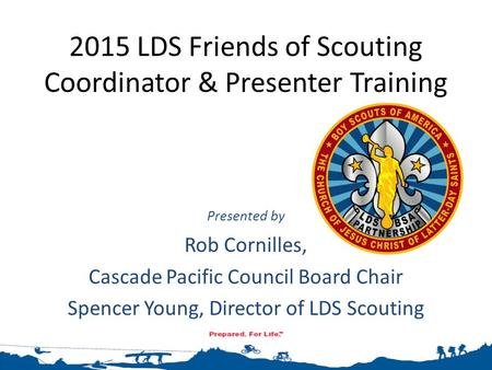 2015 LDS Friends of Scouting Coordinator & Presenter Training Presented by Rob Cornilles, Cascade Pacific Council Board Chair Spencer Young, Director of.
