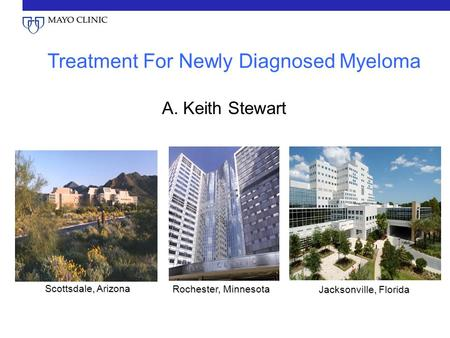 Scottsdale, Arizona Rochester, Minnesota Jacksonville, Florida Treatment For Newly Diagnosed Myeloma A. Keith Stewart.