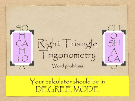 Right Triangle Trigonometry Word problems SO H CA H TO A CH O SH A CA O Your calculator should be in DEGREE MODE.