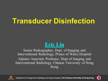 Department of Diagnostic Radiology and Organ Imaging, The Chinese University of Hong Kong Transducer Disinfection Eric Liu Senior Radiographer, Dept. of.