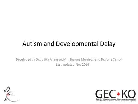 Autism and Developmental Delay Developed by Dr. Judith Allanson, Ms. Shawna Morrison and Dr. June Carroll Last updated Nov 2014.