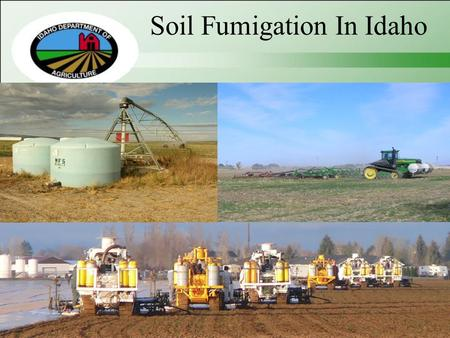 Soil Fumigation In Idaho. 5/1/2015 Idaho State Department of Agriculture Division of Agricultural Resources Bob Spencer Deputy Administrator/Bureau Chief.