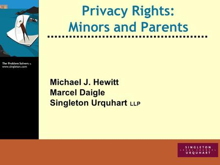 The Problem Solvers TM www.singleton.com Privacy Rights: Minors and Parents Michael J. Hewitt Marcel Daigle Singleton Urquhart LLP.