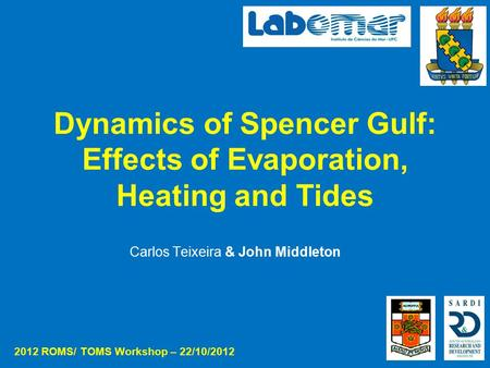 Dynamics of Spencer Gulf: Effects of Evaporation, Heating and Tides Carlos Teixeira & John Middleton 2012 ROMS/ TOMS Workshop – 22/10/2012.