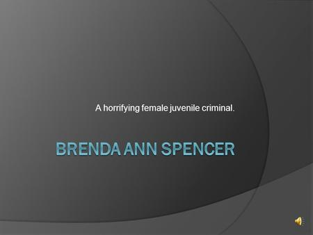 A horrifying female juvenile criminal.. Description of crime  Brenda Ann Spencer is a convicted American murderer who carried out a shooting spree from.