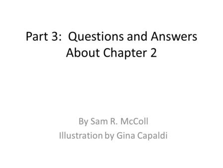 Part 3: Questions and Answers About Chapter 2 By Sam R. McColl Illustration by Gina Capaldi.