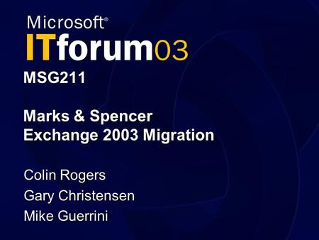 MSG211 Marks & Spencer Exchange 2003 Migration Colin Rogers Gary Christensen Mike Guerrini.