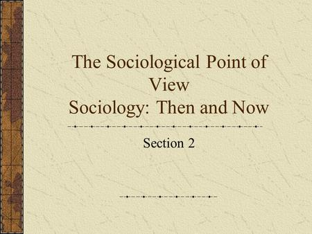 The Sociological Point of View Sociology: Then and Now Section 2.