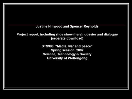 "Justine Hinwood and Spencer Reynolds Project report, including slide show (here), dossier and dialogue (separate download) STS390, ""Media, war and peace"""