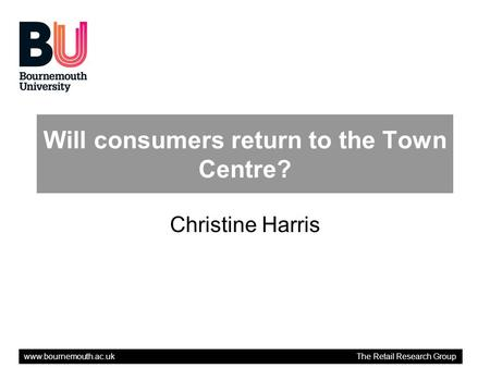 Www.bournemouth.ac.uk The Retail Research Group Will consumers return to the Town Centre? Christine Harris.