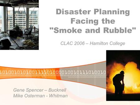 Disaster Planning Facing the Smoke and Rubble CLAC 2006 – Hamilton College Gene Spencer – Bucknell Mike Osterman - Whitman.