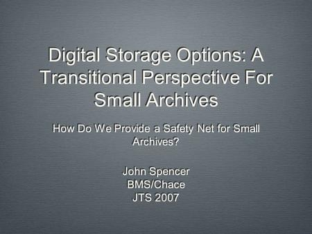 Digital Storage Options: A Transitional Perspective For Small Archives How Do We Provide a Safety Net for Small Archives? John Spencer BMS/Chace JTS 2007.
