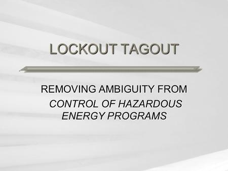 LOCKOUT TAGOUT REMOVING AMBIGUITY FROM CONTROL OF HAZARDOUS ENERGY PROGRAMS CONTROL OF HAZARDOUS ENERGY PROGRAMS.
