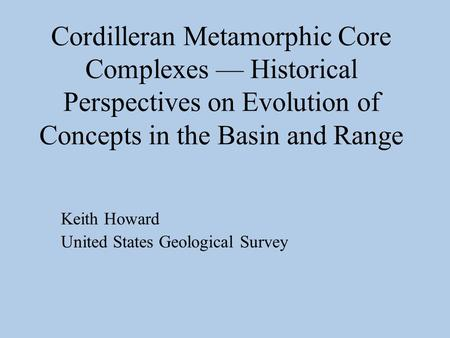 Cordilleran Metamorphic Core Complexes — Historical Perspectives on Evolution of Concepts in the Basin and Range Keith Howard United States Geological.