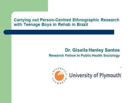 Carrying out Person-Centred Ethnographic Research with Teenage Boys in Rehab in Brazil Dr. Gisella Hanley Santos Research Fellow in Public Health Sociology.