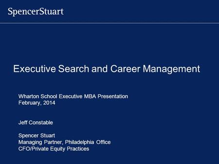 Executive Search and Career Management Wharton School Executive MBA Presentation February, 2014 Jeff Constable Spencer Stuart Managing Partner, Philadelphia.